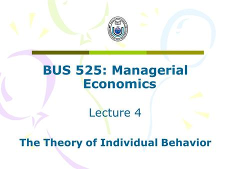 BUS 525: Managerial Economics Lecture 4 The Theory of Individual Behavior.