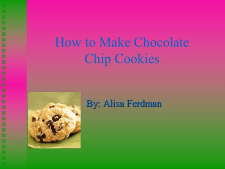 How to Make Chocolate Chip Cookies By: Alisa Ferdman.