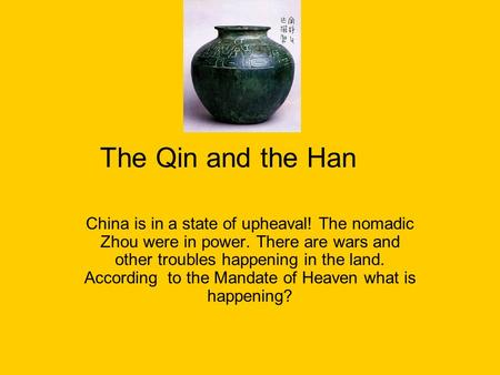 The Qin and the Han China is in a state of upheaval! The nomadic Zhou were in power. There are wars and other troubles happening in the land. According.