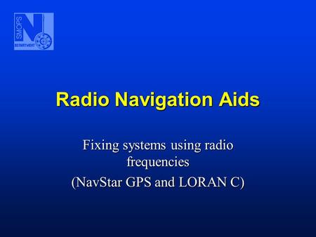 Radio Navigation Aids Fixing systems using radio frequencies (NavStar GPS and LORAN C)