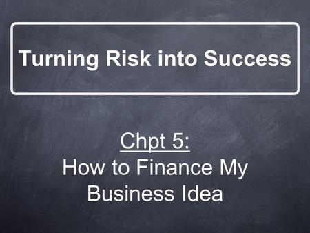Turning Risk into Success Chpt 5: How to Finance My Business Idea.