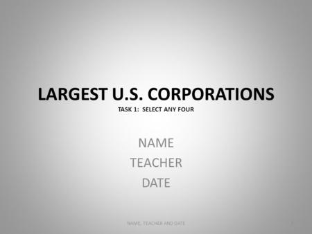 LARGEST U.S. CORPORATIONS TASK 1: SELECT ANY FOUR NAME TEACHER DATE NAME, TEACHER AND DATE1.