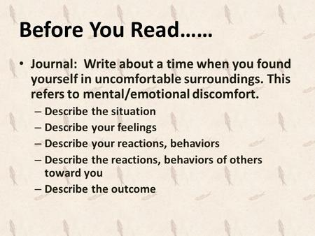 Before You Read…… Journal: Write about a time when you found yourself in uncomfortable surroundings. This refers to mental/emotional discomfort. – Describe.