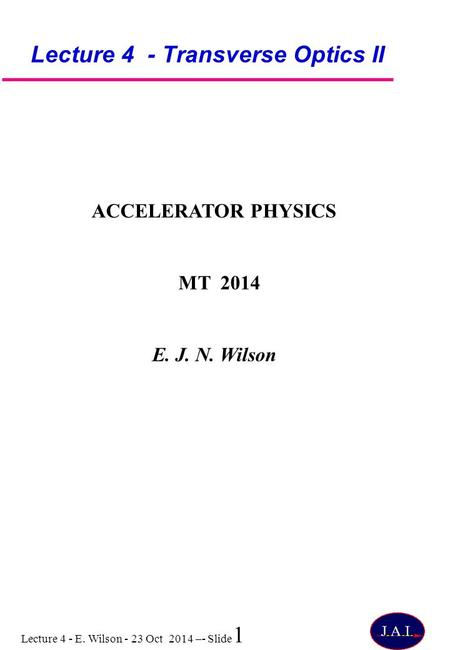 Lecture 4 - E. Wilson - 23 Oct 2014 –- Slide 1 Lecture 4 - Transverse Optics II ACCELERATOR PHYSICS MT 2014 E. J. N. Wilson.