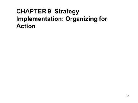 9-1 STRATEGIC MANAGEMENT & BUSINESS POLICY 11 TH EDITION THOMAS L. WHEELEN J. DAVID HUNGER CHAPTER 9 Strategy Implementation: Organizing for Action.