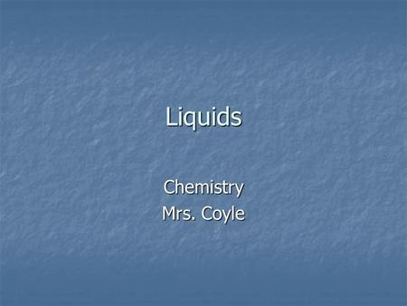 Liquids Chemistry Mrs. Coyle. Liquids Intermolecular attractions hold molecules of liquids together. Intermolecular attractions hold molecules of liquids.