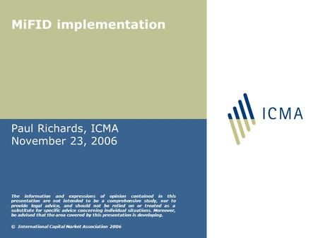 MiFID implementation Paul Richards, ICMA November 23, 2006 The information and expressions of opinion contained in this presentation are not intended to.