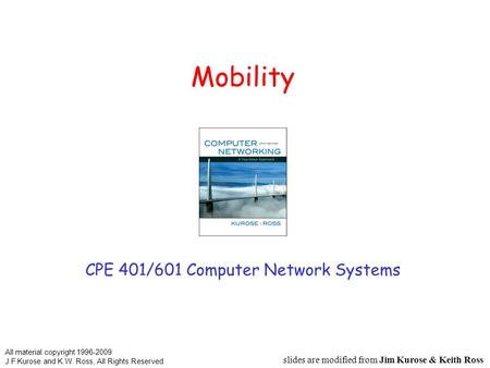 Mobility CPE 401/601 Computer Network Systems slides are modified from Jim Kurose & Keith Ross All material copyright 1996-2009 J.F Kurose and K.W. Ross,
