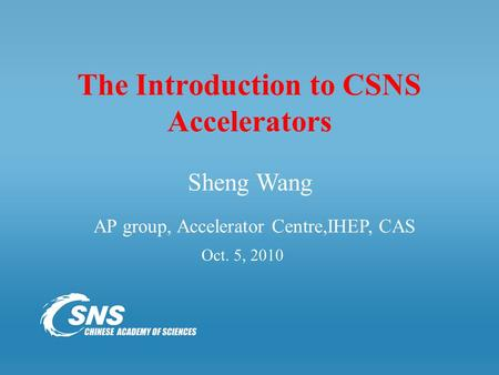 The Introduction to CSNS Accelerators Oct. 5, 2010 Sheng Wang AP group, Accelerator Centre,IHEP, CAS.