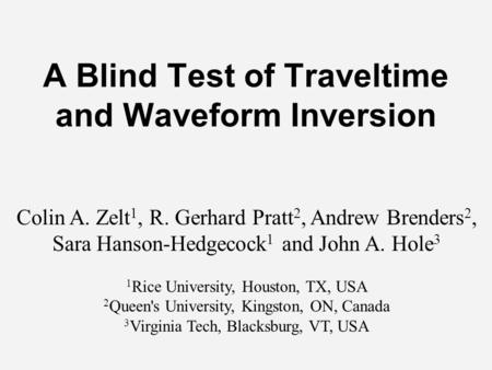 A Blind Test of Traveltime and Waveform Inversion Colin A. Zelt 1, R. Gerhard Pratt 2, Andrew Brenders 2, Sara Hanson-Hedgecock 1 and John A. Hole 3 1.