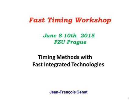 Jean-François Genat Fast Timing Workshop June 8-10th 2015 FZU Prague Timing Methods with Fast Integrated Technologies 1.