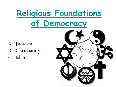 Religious Foundations of Democracy A.Judaism B.Christianity C.Islam.