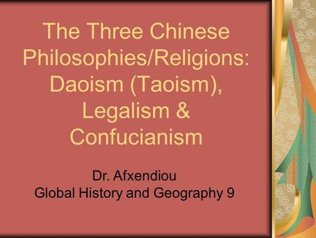 The Three Chinese Philosophies/Religions: Daoism (Taoism), Legalism & Confucianism Dr. Afxendiou Global History and Geography 9.