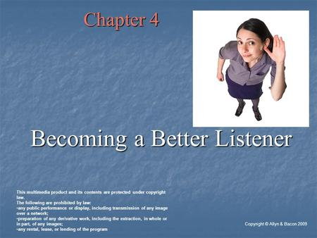 Chapter 4 Becoming a Better Listener Copyright © Allyn & Bacon 2009 This multimedia product and its contents are protected under copyright law. The following.
