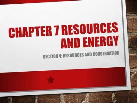 CHAPTER 7 RESOURCES AND ENERGY SECTION 4: RESOURCES AND CONSERVATION.