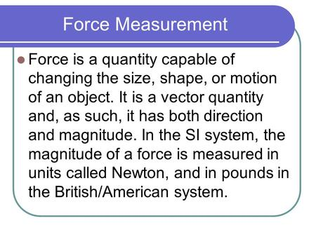 Force Measurement Force is a quantity capable of changing the size, shape, or motion of an object. It is a vector quantity and, as such, it has both direction.