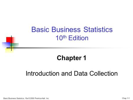 Basic Business Statistics, 10e © 2006 Prentice-Hall, Inc. Chap 1-1 Chapter 1 Introduction and Data Collection Basic Business Statistics 10 th Edition.