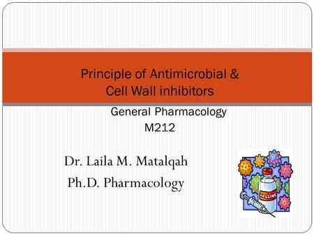 Dr. Laila M. Matalqah Ph.D. Pharmacology Principle of Antimicrobial & Cell Wall inhibitors General Pharmacology M212.