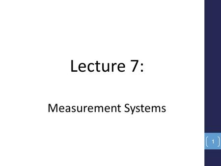 Lecture 7: Measurement Systems 1. Objectives Review the basic elements of measurements- instrumentation systems. List and recognize the static and dynamic.