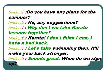 Student1 :Do you have any plans for the summer? Student2 : No, any suggestions? Student1 : Why don ' t we take Karate lessons together? Student2 : Karate!