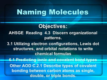 Naming Molecules Objectives: AHSGE Reading 4.3 Discern organizational patterns. 3.1 Utilizing electron configurations, Lewis dot structures, and orbital.