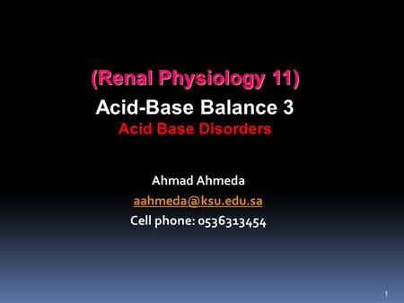 (Renal Physiology 11) Acid-Base Balance 3 Acid Base Disorders Ahmad Ahmeda Cell phone: 0536313454 1.