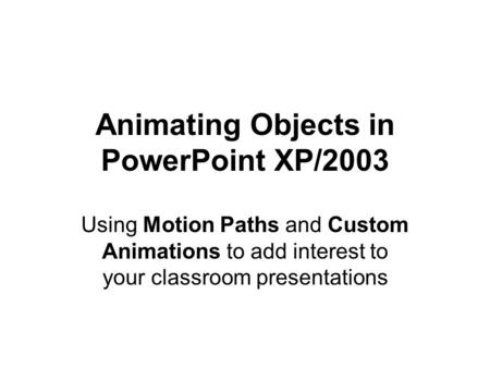 Animating Objects in PowerPoint XP/2003 Using Motion Paths and Custom Animations to add interest to your classroom presentations.