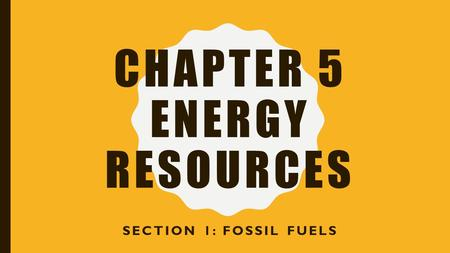 CHAPTER 5 ENERGY RESOURCES SECTION 1: FOSSIL FUELS.
