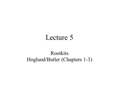 Lecture 5 Rootkits Hoglund/Butler (Chapters 1-3).