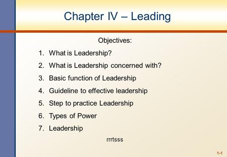 1-1 Chapter IV – Leading Objectives: 1.What is Leadership? 2.What is Leadership concerned with? 3.Basic function of Leadership 4.Guideline to effective.