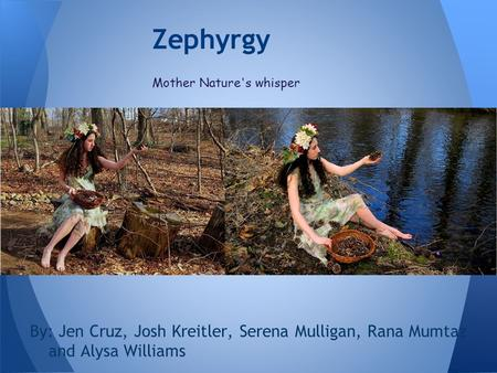 By: Jen Cruz, Josh Kreitler, Serena Mulligan, Rana Mumtaz and Alysa Williams Zephyrgy Mother Nature's whisper.