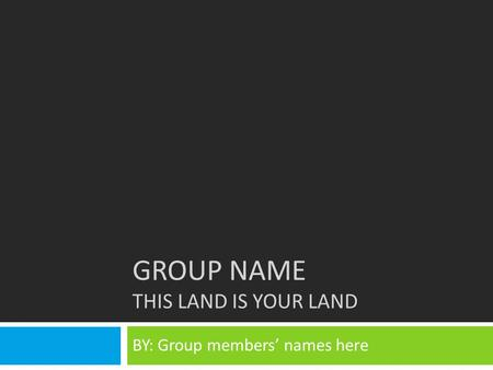 GROUP NAME THIS LAND IS YOUR LAND BY: Group members' names here.