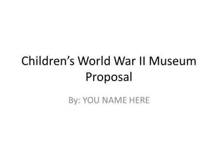 Children's World War II Museum Proposal By: YOU NAME HERE.