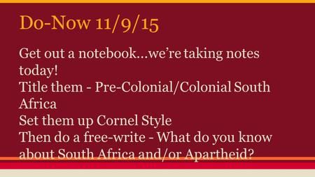 Do-Now 11/9/15 Get out a notebook...we're taking notes today! Title them - Pre-Colonial/Colonial South Africa Set them up Cornel Style Then do a free-write.