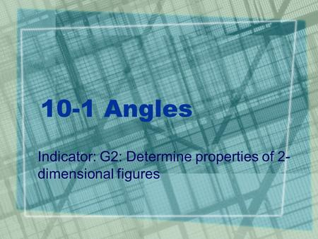 10-1 Angles Indicator: G2: Determine properties of 2- dimensional figures.
