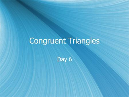 Congruent Triangles Day 6. Day 6 Math Review Objectives  Use properties of congruent triangles.  Prove triangles congruent by using the definition.