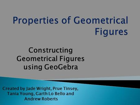 Created by Jade Wright, Prue Tinsey, Tania Young, Garth Lo Bello and Andrew Roberts Constructing Geometrical Figures using GeoGebra.