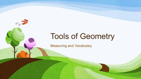 Tools of Geometry Measuring and Vocabulary. Measuring Line Segments – use a ruler Always use centimeters Round to the nearest tenth Angles – use a protractor.