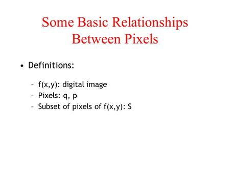 Some Basic Relationships Between Pixels Definitions: –f(x,y): digital image –Pixels: q, p –Subset of pixels of f(x,y): S.