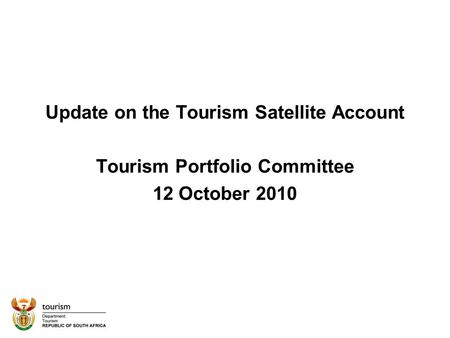 Update on the Tourism Satellite Account Tourism Portfolio Committee 12 October 2010.