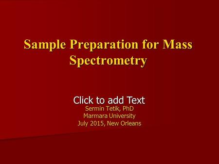 Click to add Text Sample Preparation for Mass Spectrometry Sermin Tetik, PhD Marmara University July 2015, New Orleans.