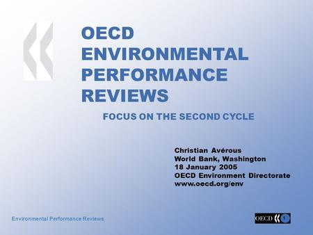 1 1 Environmental Performance Reviews OECD ENVIRONMENTAL PERFORMANCE REVIEWS FOCUS ON THE SECOND CYCLE Christian Avérous World Bank, Washington 18 January.