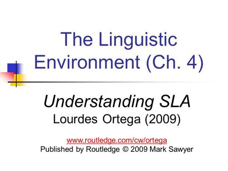 The Linguistic Environment (Ch. 4) Understanding SLA Lourdes Ortega (2009) www.routledge.com/cw/ortega Published by Routledge © 2009 Mark Sawyer.