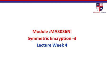 Module :MA3036NI Symmetric Encryption -3 Lecture Week 4.