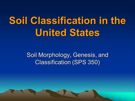Soil Classification in the United States Soil Morphology, Genesis, and Classification (SPS 350)