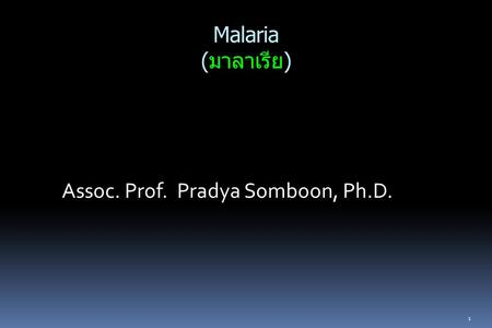 Malaria (มาลาเรีย) Assoc. Prof. Pradya Somboon, Ph.D. 1.
