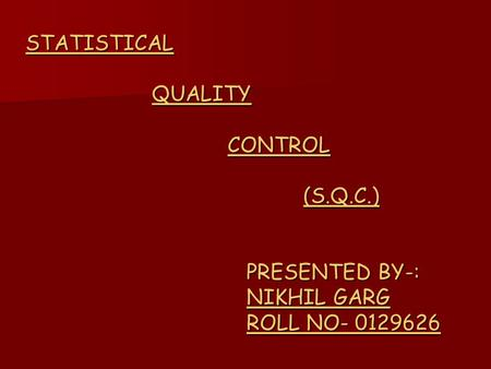 STATISTICAL QUALITY CONTROL (S.Q.C.) PRESENTED BY-: NIKHIL GARG ROLL NO- 0129626.
