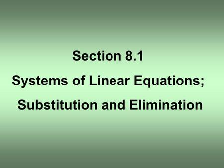 Section 8.1 Systems of Linear Equations; Substitution and Elimination.