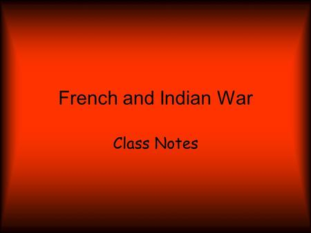 French and Indian War Class Notes. Introduction: Three times between 1689 and 1748 France and Britain fought each other for power in Europe and in North.