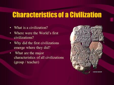 Characteristics of a Civilization What is a civilization? Where were the World's first civilizations? Why did the first civilizations emerge where they.